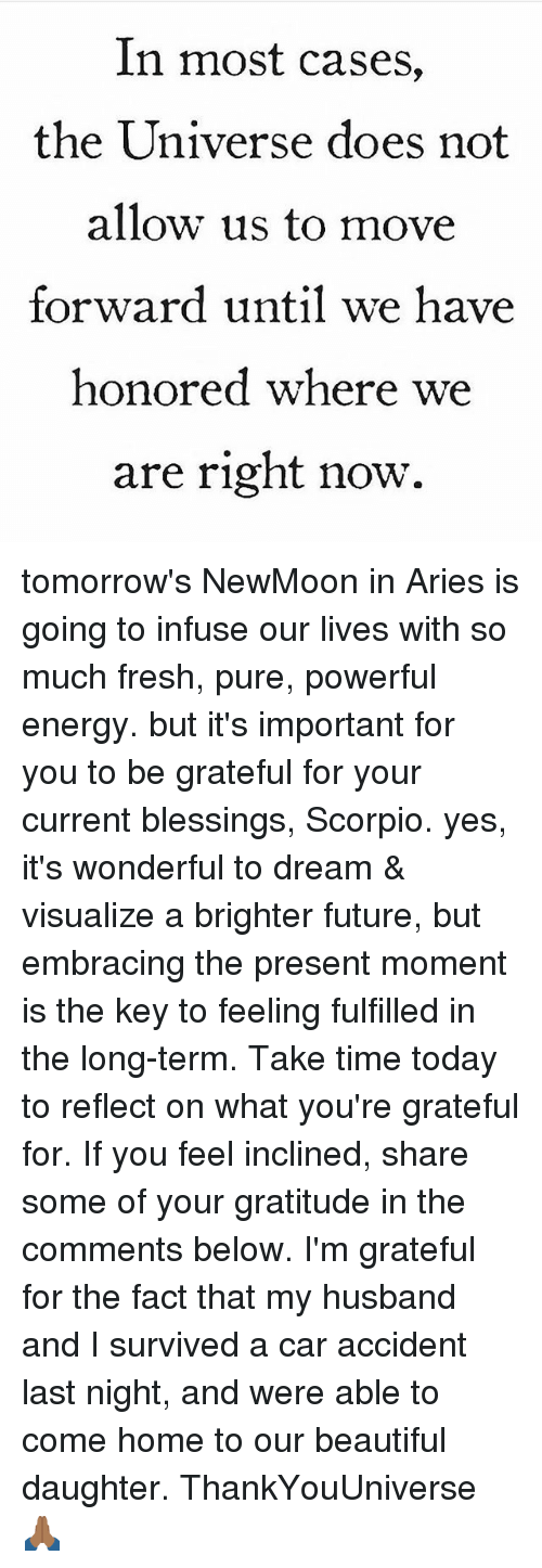 Memes, 🤖, and Car: In most cases,  the Universe does not  allow us to move  forward until we have  honored where we  are right now. tomorrow's NewMoon in Aries is going to infuse our lives with so much fresh, pure, powerful energy. but it's important for you to be grateful for your current blessings, Scorpio. yes, it's wonderful to dream & visualize a brighter future, but embracing the present moment is the key to feeling fulfilled in the long-term. Take time today to reflect on what you're grateful for. If you feel inclined, share some of your gratitude in the comments below. I'm grateful for the fact that my husband and I survived a car accident last night, and were able to come home to our beautiful daughter. ThankYouUniverse 🙏🏾