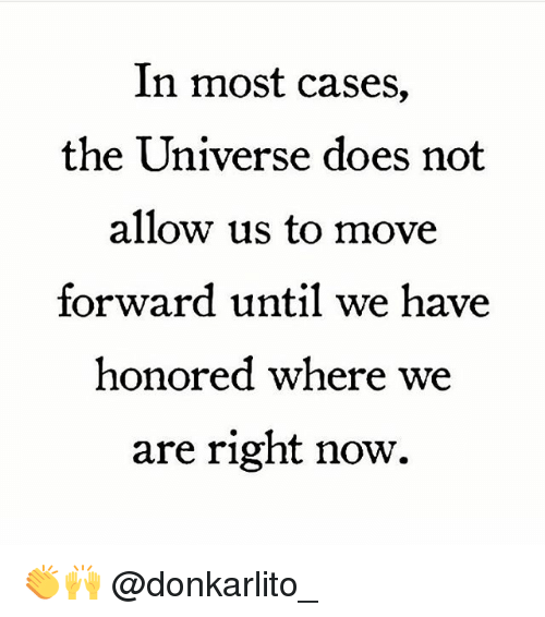 Memes, 🤖, and Universe: In most cases,  the Universe does not  allow us to move  forward until we have  honored where we  are right now. 👏🙌 @donkarlito_