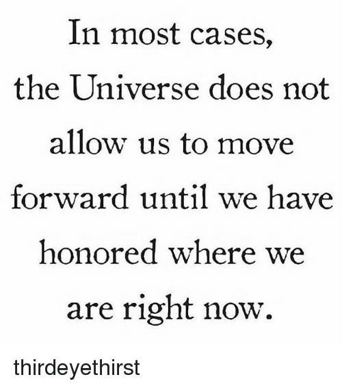 Memes, 🤖, and Universe: In most cases,  the Universe does not  allow us to move  forward until we have  honored where we  are right now. thirdeyethirst