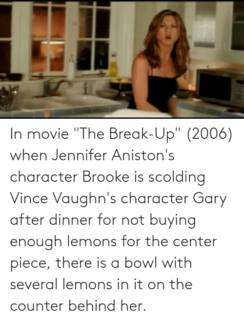 In Movie The Break Up 2006 When Jennifer Aniston S Character Brooke Is Scolding Vince Vaughn S Character Gary After Dinner For Not Buying Enough Lemons For The Center Piece There Is A Bowl With