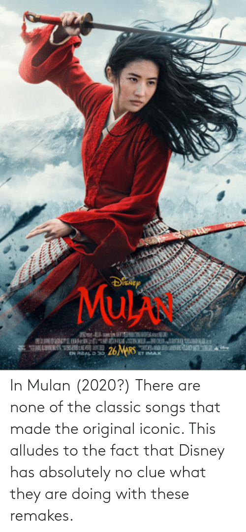 Disney, Mulan, and Songs: In Mulan (2020?) There are none of the classic songs that made the original iconic. This alludes to the fact that Disney has absolutely no clue what they are doing with these remakes.