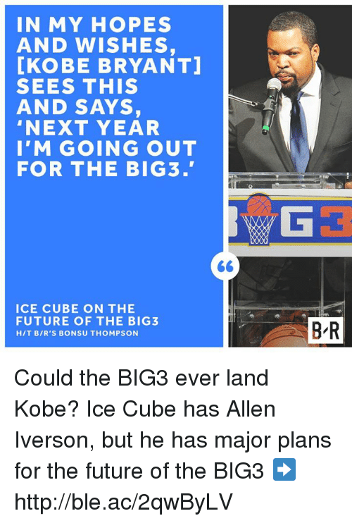 Allen Iverson, Future, and Ice Cube: IN MY HOPES  AND WISHES,  [KOBE BRYANT  SEES THIS  AND SAYS,  NEXT YEAR  I'M GOING OUT  FOR THE BIG 3.  ICE CUBE ON THE  FUTURE OF THE BIG  HIT BIR'S BONSU THOMPSON  B R Could the BIG3 ever land Kobe?  Ice Cube has Allen Iverson, but he has major plans for the future of the BIG3 ➡️ http://ble.ac/2qwByLV