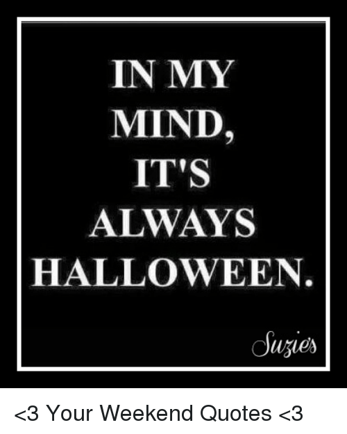 In My Mind Its Always Halloween 3 Your Weekend Quotes 3