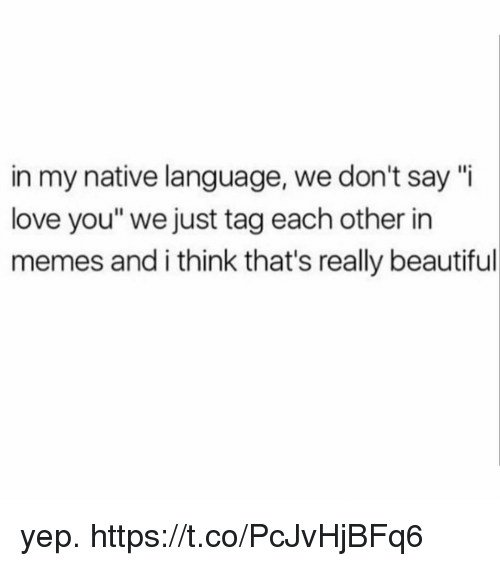 """Beautiful, Funny, and Love: in my native language, we don't say """"i  love you"""" we just tag each other in  memes and i think that's really beautiful yep. https://t.co/PcJvHjBFq6"""
