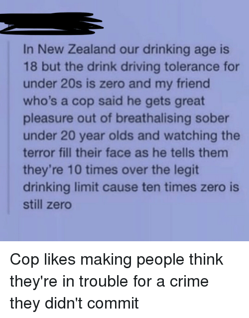 Crime, Drinking, and Driving: In New Zealand our drinking age is  18 but the drink driving tolerance for  under 20s is zero and my friend  who's a cop said he gets great  pleasure out of breathalising sober  under 20 year olds and watching the  terror fill their face as he tells them  they're 10 times over the legit  drinking limit cause ten times zero is  still zero Cop likes making people think they're in trouble for a crime they didn't commit