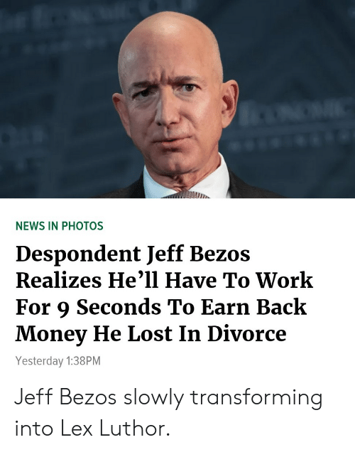 Jeff Bezos, Money, and News: in  NEWS IN PHOTOS  Despondent Jeff Bezos  Realizes He'll Have To Work  For 9 Seconds To Earn Back  Money He Lost In Divorce  Yesterday 1:38PM Jeff Bezos slowly transforming into Lex Luthor.