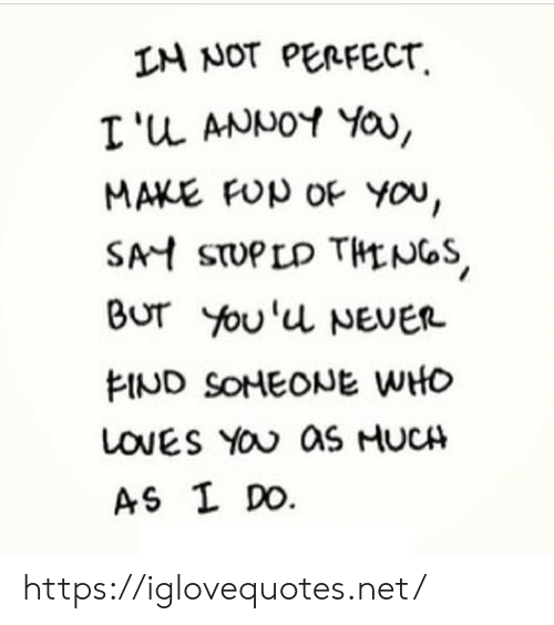 Never, Net, and Who: IN NOT PERFECT  I 'u ANNOY Yau,  MAKE FUp OF You,  SAH STUPLD THNGS  BUr You'u NEVER  FIND SOHEONE WHO  LOVES YOU as HUCH  AS I DO https://iglovequotes.net/