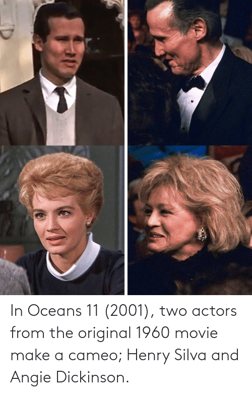 Movie, Make A, and Cameo: In Oceans 11 (2001), two actors from the original 1960 movie make a cameo; Henry Silva and Angie Dickinson.