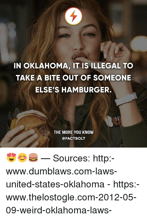 Memes, The More You Know, and Weird: IN OKLAHOMA, IT IS ILLEGAL TO  TAKE A BITE OUT OF SOMEONE  ELSE'S HAMBURGER.  THE MORE YOU KNOW  @FACT BOLT 😍😊🍔 — Sources: http:-www.dumblaws.com-laws-united-states-oklahoma - https:-www.thelostogle.com-2012-05-09-weird-oklahoma-laws-