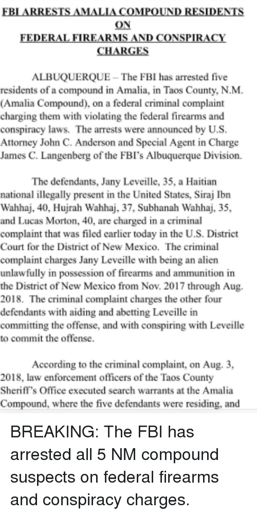 Fbi, Albuquerque, and Alien: IN  ON  ON  ALBUQUERQUE  The FBI has arrested five  residents of a compound in Amalia, in Taos County, N.M  (Amalia Compound), on a federal criminal complaint  charging them with violating the federal firearms and  conspiracy laws. The arrests were announced by U.S  Attorney John C. Anderson and Special Agent in Charge  James C. Langenberg of the FBI's Albuquerque Division.  The defendants, Jany Leveille, 35, a Haitian  national illegally present in the United States, Siraj Ibn  Wahhaj, 40, Hujrah Wahhaj, 37, Subhanah Wahhaj, 35,  and Lucas Morton, 40, are charged in a criminal  complaint that was filed earlier today in the U.S. District  Court for the District of New Mexico. The criminal  complaint charges Jany Leveille with being an alien  unlawfully in possession of firearms and ammunition in  the District of New Mexico from Nov. 2017 through Aug.  2018. The criminal complaint charges the other four  defendants with aiding and abetting Leveille in  committing the offense, and with conspiring with Leveille  to commit the offense  According to the criminal complaint, on Aug. 3,  2018, law enforcement officers of the Taos County  Sheriff's Office executed search warrants at the Amalia  Compound, where the five defendants were residing, and