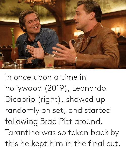 Brad Pitt, Leonardo DiCaprio, and Taken: In once upon a time in hollywood (2019), Leonardo Dicaprio (right), showed up randomly on set, and started following Brad Pitt around. Tarantino was so taken back by this he kept him in the final cut.