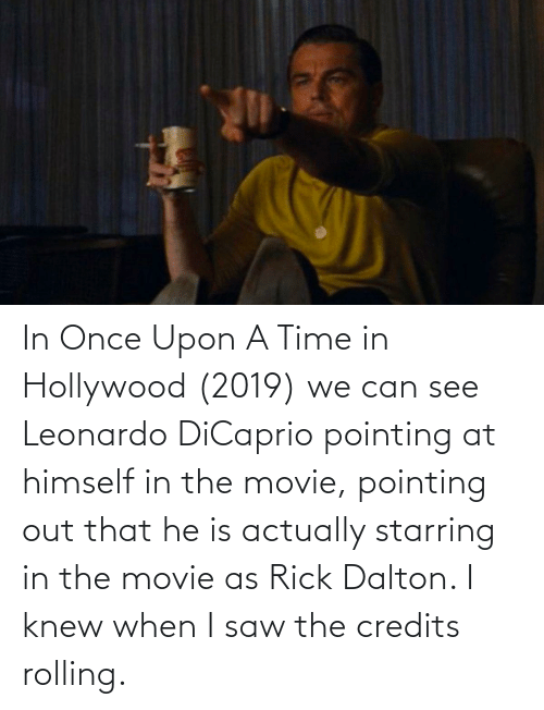 Leonardo DiCaprio, Saw, and Movie: In Once Upon A Time in Hollywood (2019) we can see Leonardo DiCaprio pointing at himself in the movie, pointing out that he is actually starring in the movie as Rick Dalton. I knew when I saw the credits rolling.