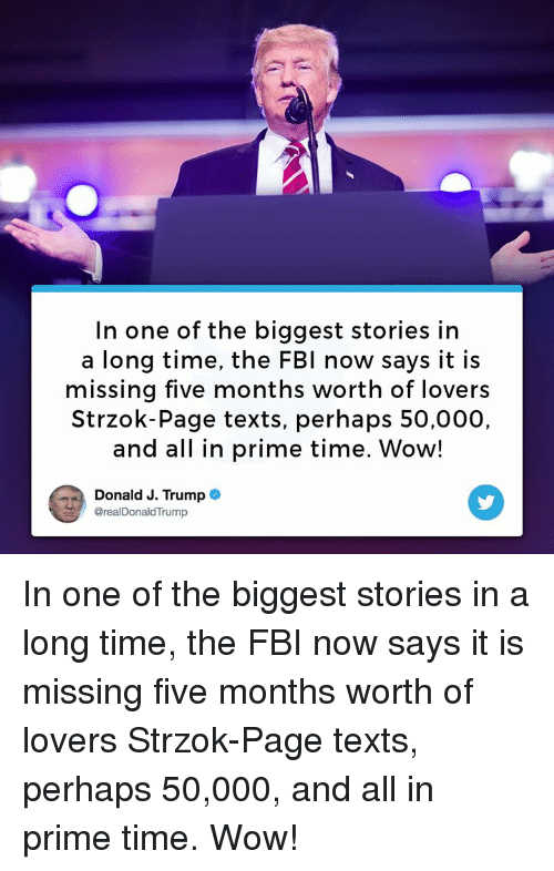 Fbi, Wow, and Time: In one of the biggest stories in  a long time, the FBI now says it is  missing five months worth of lovers  Strzok-Page texts, perhaps 50,000,  and all in prime time. Wow!  Donald J. Trump@  @realDonaldTrump In one of the biggest stories in a long time, the FBI now says it is missing five months worth of lovers Strzok-Page texts, perhaps 50,000, and all in prime time. Wow!