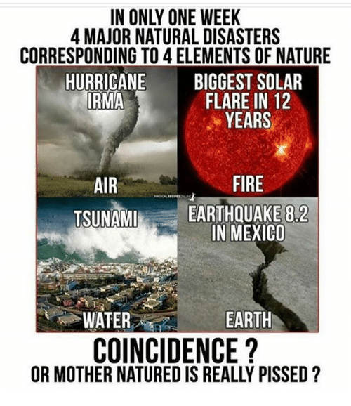 Fire, Memes, and Earth: IN ONLY ONE WEEK  4 MAJOR NATURAL DISASTERS  CORRESPONDING TO 4 ELEMENTS OF NATURE  HURRICANE BIGGEST SOLAR  IRMA  FLARE IN 12  YEARS  AIR  TSUNAM  FIRE  EARTHQUAKE 8.2  IN MEXICO  WATER-e  EARTH  COINCIDENCE?  OR MOTHER NATURED IS REALLY PISSED?