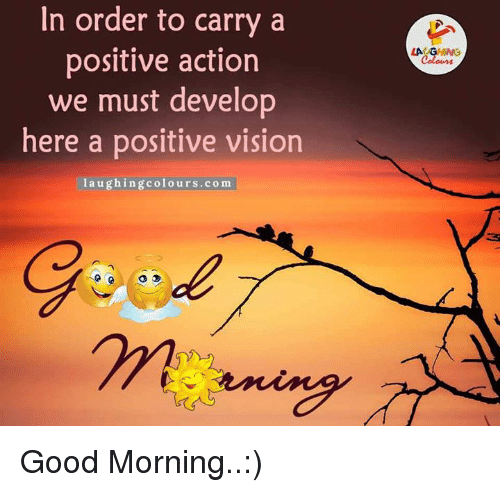 Vision, Good Morning, and Good: In order to carry a  positive action  we must develop  here a positive vision  laughing colours.com Good Morning..:)