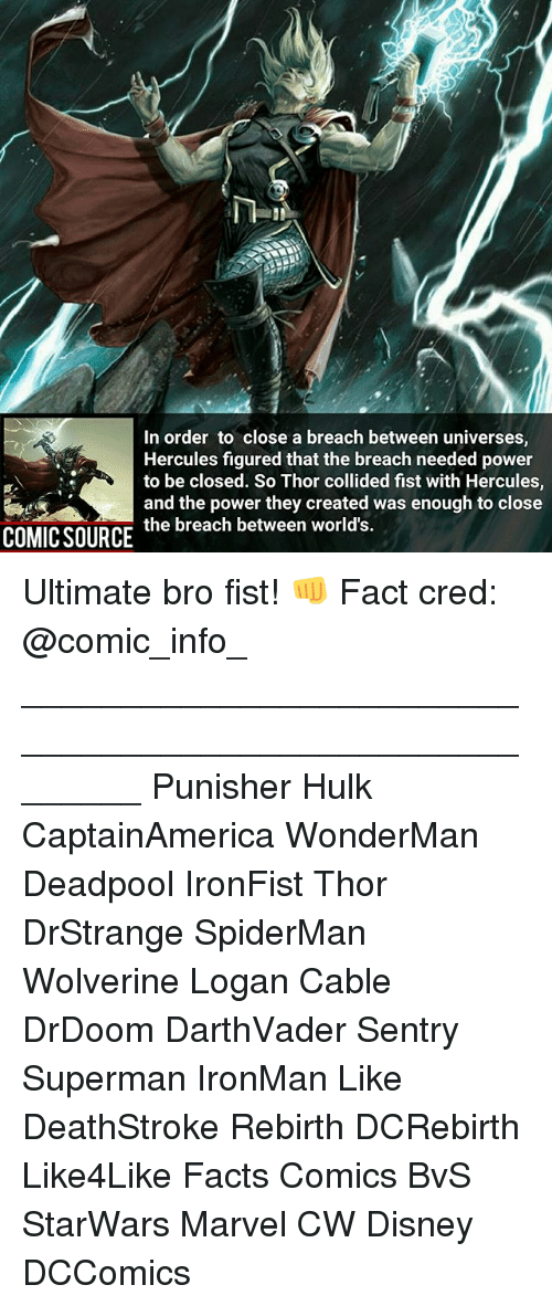 Disney, Facts, and Memes: In order to close a breach between universes  Hercules figured that the breach needed power  to be closed. So Thor collided fist with Hercules  and the power they created was enough to close  the breach between world's.  COMIC SOURCE Ultimate bro fist! 👊 Fact cred: @comic_info_ ________________________________________________________ Punisher Hulk CaptainAmerica WonderMan Deadpool IronFist Thor DrStrange SpiderMan Wolverine Logan Cable DrDoom DarthVader Sentry Superman IronMan Like DeathStroke Rebirth DCRebirth Like4Like Facts Comics BvS StarWars Marvel CW Disney DCComics