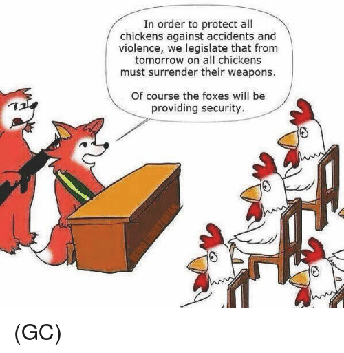 Memes, Tomorrow, and 🤖: In order to protect all  chickens against accidents and  violence, we legislate that from  tomorrow on all chickens  must surrender their weapons.  Of course the foxes will be  providing security. (GC)