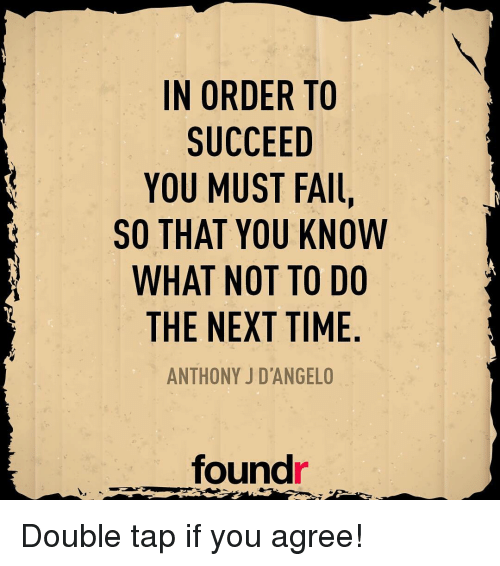 Fall, Memes, and Taps: IN ORDER TO  SUCCEED  YOU MUST FAll,  SO THAT YOU KNOW  WHAT NOT TO DO  THE NEXT TIME  ANTHONY J D'ANGELO  found Double tap if you agree!