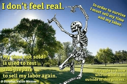Memes, Time, and Rest: In order to survive  Imust sell my time  I don't feel real.  and my labor.  My timenot sold  is used to rest  and prepare  to sell my labor again.  @Surpłus Value Memes  Istruggle to know  who or what I am  outside of this process.