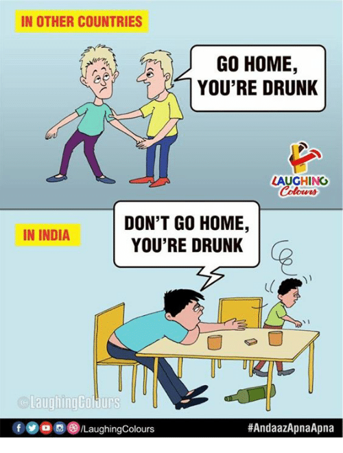 Drunk, Home, and India: IN OTHER COUNTRIES  GO HOME,  YOU'RE DRUNK  LAUGHING  Colowrs  DON'T GO HOME,  YOU'RE DRUNK  IN INDIA