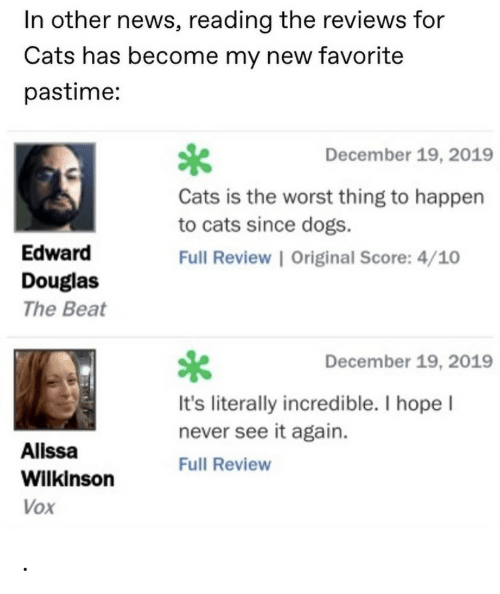 Cats, Dogs, and News: In other news, reading the reviews for  Cats has become my new favorite  pastime:  December 19, 2019  Cats is the worst thing to happen  to cats since dogs.  Edward  Full Review   Original Score: 4/10  Douglas  The Beat  December 19, 2019  It's literally incredible. I hope I  never see it again.  Alissa  Full Review  Wilkinson  Vox .