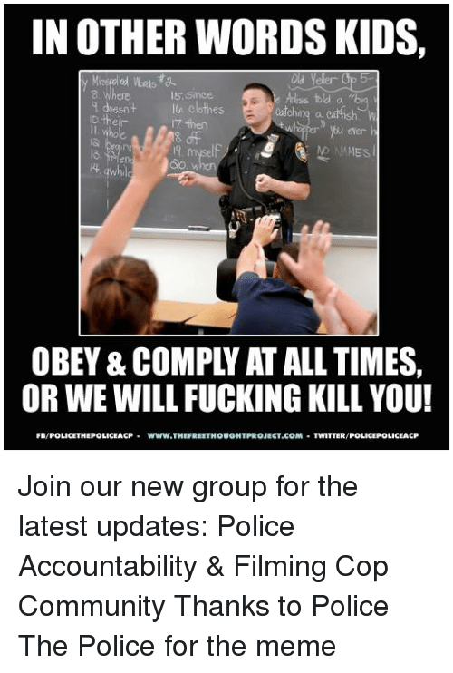 Clothes, Community, and Fucking: IN OTHER WORDS KIDS,  8. Where  s sinoe  9 doesntl clothes  D their  7 then  8 of  efer  ND NAMES  et  4  OBEY & COMPLY AT ALL TIMES,  OR WE WILL FUCKING KILL YOU!  FB/POLICETHEPOLICEACPwww.THEFREETHOUGHTPROJECT.COM TWITTER/POLICEPOLICEACP Join our new group for the latest updates:  Police Accountability & Filming Cop Community Thanks to Police The Police for the meme