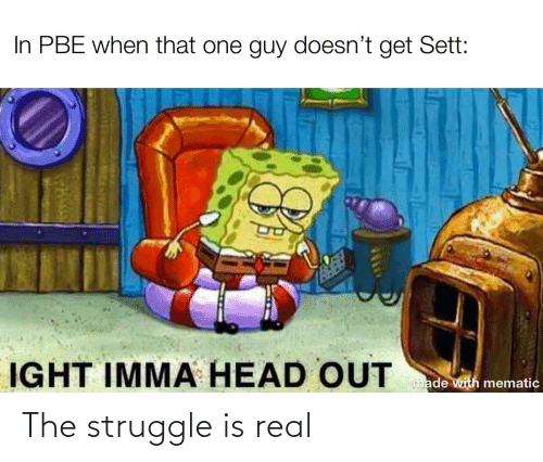 Head, League of Legends, and Struggle: In PBE when that one guy doesn't get Sett:  IGHT IMMA HEAD OUT  made with mematic The struggle is real