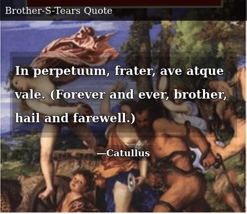 Forever, Brother, and Vale: In perpetuum, frater, ave atque vale. (Forever and ever, brother, hail and farewell.)