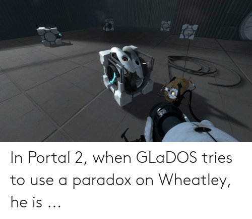 In Portal 2 When GLaDOS Tries to Use a Paradox on Wheatley