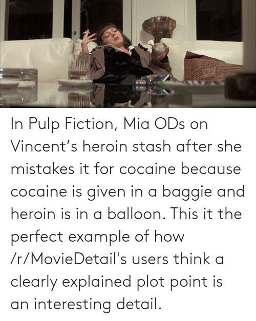 Heroin, Pulp Fiction, and Cocaine: In Pulp Fiction, Mia ODs on Vincent's heroin stash after she mistakes it for cocaine because cocaine is given in a baggie and heroin is in a balloon. This it the perfect example of how /r/MovieDetail's users think a clearly explained plot point is an interesting detail.