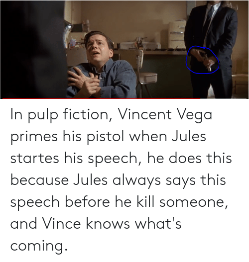 Pulp Fiction, Fiction, and Vega: In pulp fiction, Vincent Vega primes his pistol when Jules startes his speech, he does this because Jules always says this speech before he kill someone, and Vince knows what's coming.