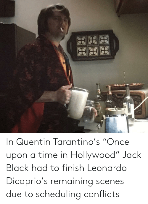 """Leonardo DiCaprio, Black, and Time: In Quentin Tarantino's """"Once upon a time in Hollywood"""" Jack Black had to finish Leonardo Dicaprio's remaining scenes due to scheduling conflicts"""