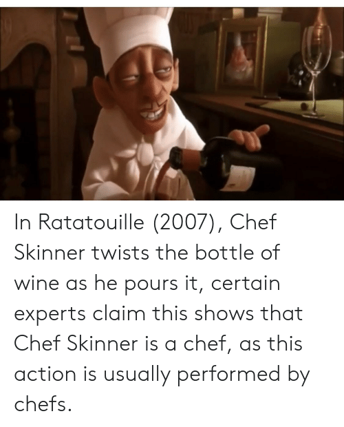 In Ratatouille 2007 Chef Skinner Twists The Bottle Of Wine As He Pours It Certain Experts Claim This Shows That Chef Skinner Is A Chef As This Action Is Usually Performed By