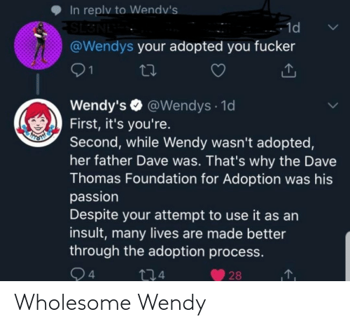 Wendys, Wholesome, and Thomas: In replv to Wendv's  SL3NE  @Wendys your adopted you fucker  - 1d  01  Wendy's O @Wendys · 1d  First, it's you're.  Second, while Wendy wasn't adopted,  her father Dave was. That's why the Dave  Thomas Foundation for Adoption was his  passion  Despite your attempt to use it as an  insult, many lives are made better  through the adoption process.  Q4  274  28 Wholesome Wendy