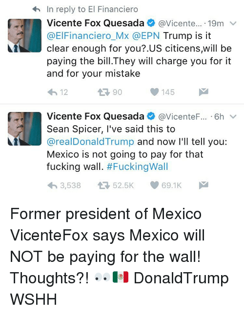 Memes, 🤖, and Foxes: In reply to El Financiero  4h Vicente Fox Quesada  @Vicente  19m  v  @ElFinanciero Mx EPN  Trump is it  clear enough for you?.US citicens,will be  paying the bill.They will charge you for it  and for your mistake  145  M  12  Vicente Fox Quesada  @Vicente  6h  v  Sean Spicer, I've said this to  areal Donald Trump and now I'll tell you  Mexico is not going to pay for that  fucking wall  #Fucking Wall  3,538 4 52.5K  69.1K M Former president of Mexico VicenteFox says Mexico will NOT be paying for the wall! Thoughts?! 👀🇲🇽 DonaldTrump WSHH