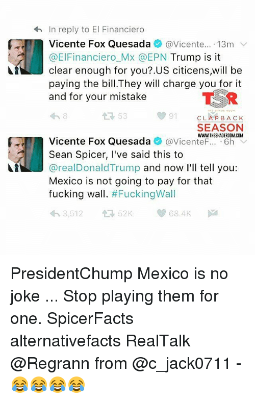 Memes, 🤖, and Cla: In reply to El Financiero  Vicente Fox Quesada  @Vicente  13m  v  @ElFinanciero MX @EPN  Trump is it  clear enough for you?.US citicens,will be  paying the bill.They will charge you for it  and for your mistake  91  CLA BACK  SEASON  WWWTHESHADEROOM.COM  Vicente Fox Quesada  @Vicente  6h  V  Sean Spicer, I've said this to  areal Donald Trump and now I'll tell you  Mexico is not going to pay for that  fucking wall  Fucking Wall  68.4K  3,512 PresidentChump Mexico is no joke ... Stop playing them for one. SpicerFacts alternativefacts RealTalk @Regrann from @c_jack0711 - 😂😂😂😂