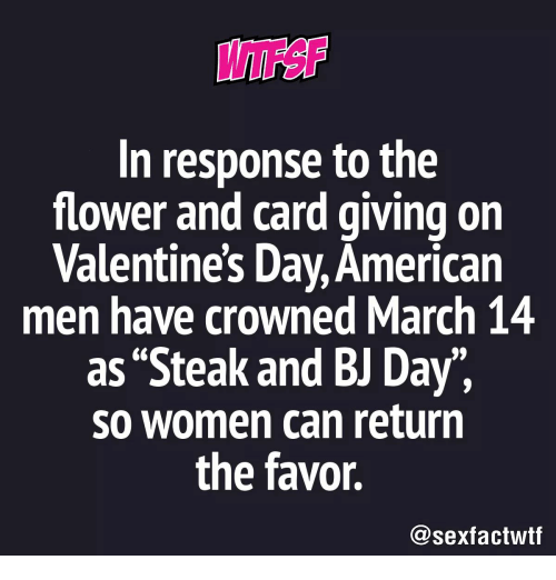 """Valentine's Day, American, and Flower: In response to the  flower and card giving on  Valentine's Day, American  men have crowned March 14  as """"Steak and BJ Day"""",  so women can return  the favor.  @sexfactwtf"""