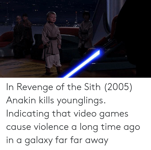 In Revenge Of The Sith 2005 Anakin Kills Younglings Indicating That Video Games Cause Violence A Long Time Ago In A Galaxy Far Far Away Revenge Meme On Me Me