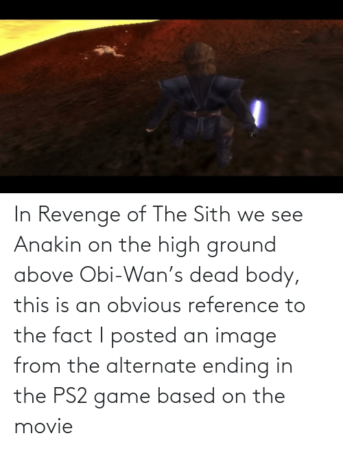 In Revenge Of The Sith We See Anakin On The High Ground Above Obi Wan S Dead Body This Is An Obvious Reference To The Fact I Posted An Image From The Alternate Ending