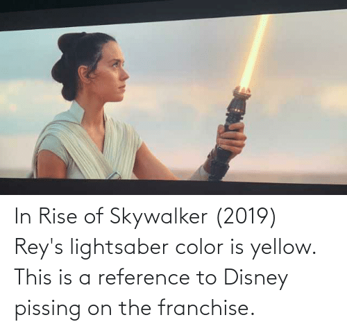 In Rise Of Skywalker 2019 Rey S Lightsaber Color Is Yellow This Is A Reference To Disney Pissing On The Franchise Disney Meme On Me Me