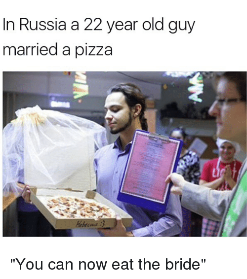 "Memes, Pizza, and Russia: in Russia a 22 year old guy  married a pizza ""You can now eat the bride"""