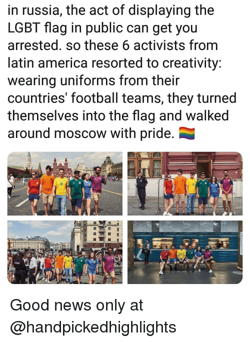 America, Football, and Lgbt: in russia, the act of displaying the  LGBT flag in public can get you  arrested. so these 6 activists from  latin america resorted to creativity:  wearing uniforms from their  countries' football teams, they turned  themselves into the flag and walked  around moscow with pride.  10 Good news only at @handpickedhighlights