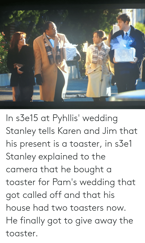Camera, House, and Wedding: In s3e15 at Pyhllis' wedding Stanley tells Karen and Jim that his present is a toaster, in s3e1 Stanley explained to the camera that he bought a toaster for Pam's wedding that got called off and that his house had two toasters now. He finally got to give away the toaster.