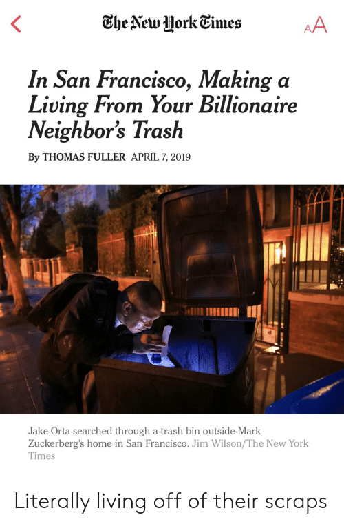 New York, Trash, and Home: In San Francisco, Making a  Living From Your Billionaire  Neighbor's Trash  By THOMAS FULLER APRIL 7, 2019  IE  Jake Orta searched through a trash bin outside Mark  Zuckerberg's home in San Francisco. Jim Wilson/The New York  Times Literally living off of their scraps