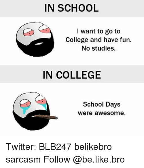 Be Like, Memes, and Sarcasm: IN SCHOOL  I want to go to  College and have fun.  No studies.  IN COLLEGE  School Days  Were awesome. Twitter: BLB247 belikebro sarcasm Follow @be.like.bro