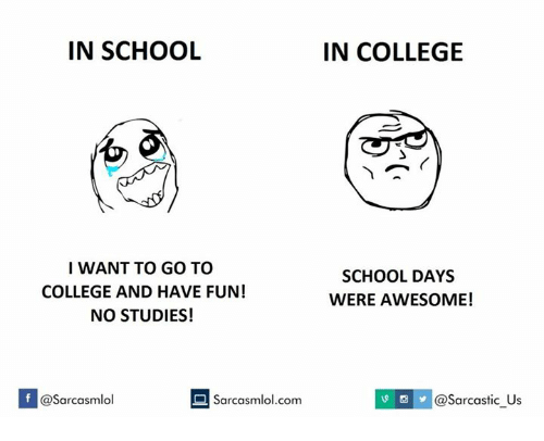 Fun, Have Fun, and I Want to Go: IN SCHOOL  I WANT TO GO TO  COLLEGE AND HAVE FUN!  NO STUDIES!  If asarcasmlol  Sarcasmlol.com  IN COLLEGE  SCHOOL DAYS  WERE AWESOME!  @sarcastic us