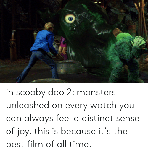 Scooby Doo, Best, and Time: in scooby doo 2: monsters unleashed on every watch you can always feel a distinct sense of joy. this is because it's the best film of all time.