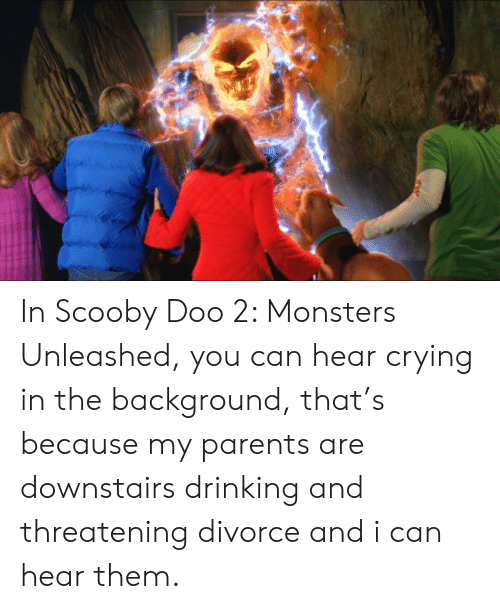 Crying, Drinking, and Parents: In Scooby Doo 2: Monsters Unleashed, you can hear crying in the background, that's because my parents are downstairs drinking and threatening divorce and i can hear them.