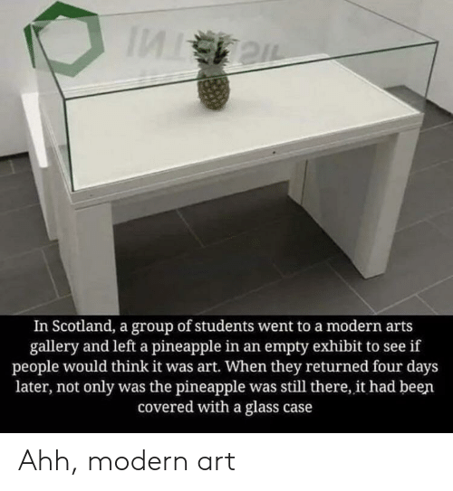 Pineapple, Scotland, and Arts: In Scotland, a group of students went to a modern arts  gallery and left a pineapple in an empty exhibit to see if  people would think it was art. When they returned four days  later, not only was the pineapple was still there, it had been  covered with a glass case Ahh, modern art