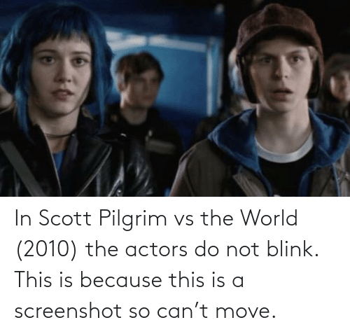 World, Scott Pilgrim, and Scott Pilgrim vs the World: In Scott Pilgrim vs the World (2010) the actors do not blink. This is because this is a screenshot so can't move.
